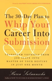 The 30-Day Plan to Whip Your Career Into Submission - Transform Yourself from Job Slave to Master of Your Destiny in Just One Month ebook by Karen Salmansohn