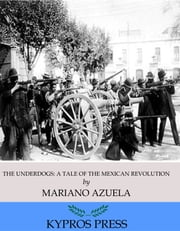 The Underdogs: A Novel of the Mexican Revolution ebook by Mariano Azuela,E. Munguia Jr.