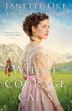 Where Courage Calls (Return to the Canadian West Book #1) - A When Calls the Heart Novel ebook by Janette Oke, Laurel Oke Logan