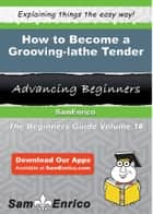 How to Become a Grooving-lathe Tender - How to Become a Grooving-lathe Tender ebook by Kandace Busch