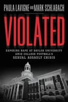 Violated - Exposing Rape at Baylor University amid College Football's Sexual Assault Crisis ebook by Paula Lavigne, Mark Schlabach