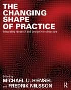 The Changing Shape of Practice - Integrating Research and Design in Architecture ebook by