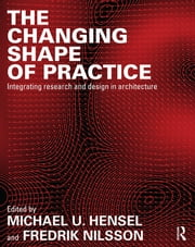 The Changing Shape of Practice - Integrating Research and Design in Architecture ebook by Michael U. Hensel,Fredrik Nilsson