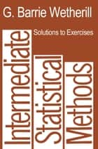 Solutions to Exercises in Intermediate Statistical Methods ebook by G. Barrie Wetherill