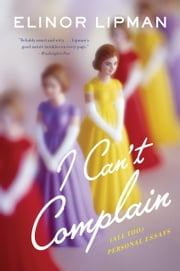 I Can't Complain - (All Too) Personal Essays ebook by Elinor Lipman
