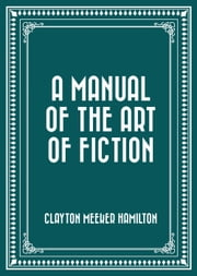 A Manual of the Art of Fiction ebook by Clayton Meeker Hamilton