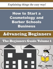 How to Start a Cosmetology and Barber Schools Business (Beginners Guide) ebook by Ying Mercado,Sam Enrico