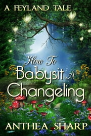 How To Babysit A Changeling - A Feyland Tale ebook by Anthea Sharp