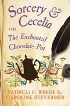 Sorcery & Cecelia - or The Enchanted Chocolate Pot ebook by Patricia C. Wrede, Caroline Stevermer