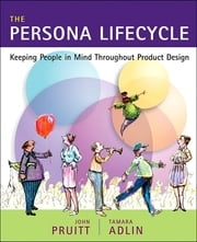 The Persona Lifecycle - Keeping People in Mind Throughout Product Design ebook by John Pruitt,Tamara Adlin