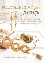 Polymer Clay Art Jewelry - How to Make Polymer Clay Jewelry Projects Using New Techniques ebook by Ilysa Ginsburg,Kira Slye