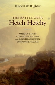 The Battle over Hetch Hetchy - America's Most Controversial Dam and the Birth of Modern Environmentalism ebook by Robert W. Righter