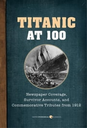 Titanic at 100 - Newspaper Coverage, Survivor Accounts, and Commemorative Tributes from 1912 ebook by Colonel Archibald Gracie,W. T. Stead,Morgan Robertson