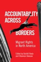 Accountability Across Borders - Migrant Rights in North America ebook by Xóchitl Bada, Shannon Gleeson