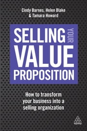 Selling Your Value Proposition - How to Transform Your Business into a Selling Organization ebook by Cindy Barnes, Helen Blake, Tamara Howard