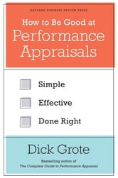 How to Be Good at Performance Appraisals - Simple, Effective, Done Right ebook by Dick Grote