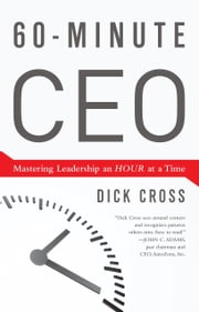 60-Minute CEO - Mastering Leadership an Hour at a Time ebook by Dick Cross