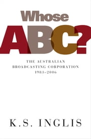 Whose ABC? - The Australian Broadcasting Corporation 1983–2006 ebook by Ken Inglis