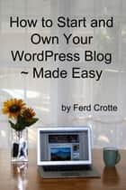 How to Start and Own Your WordPress Blog ~ Made Easy ebook by Ferd Crotte