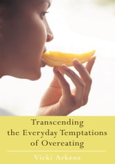 Transcending the Everyday Temptations of Overeating ebook by Vicki Arkens
