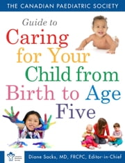 The Canadian Paediatric Society Guide to Caring for Your Child from Birth to Age ebook by Collins
