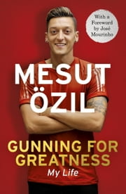 Gunning for Greatness: My Life - With an introduction by Jose Mourinho ebook by Mesut Özil