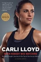 When Nobody Was Watching - My Hard-Fought Journey to the Top of the Soccer World ebook by Carli Lloyd, Wayne Coffey