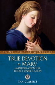 True Devotion to Mary - With Preparation for Total Consecration ebook by St. Louis de Montfort