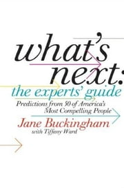 What's Next: The Experts' Guide - Predictions from 50 of America's Most Compelling People ebook by Jane Buckingham