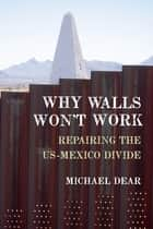 Why Walls Won't Work - Repairing the US-Mexico Divide ebook by Michael Dear