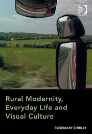 Rural Modernity, Everyday Life and Visual Culture ebook by Dr Rosemary Shirley
