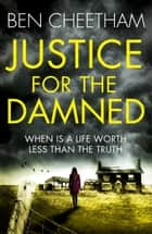Justice for the Damned - A serial killer thriller that builds to a savagely beautiful finale ebook by Ben Cheetham