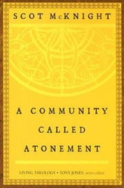 A Community Called Atonement - Living Theology ebook by Scot McKnight,Tony Jones