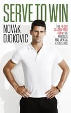 Serve To Win - The 14-Day Gluten-free Plan for Physical and Mental Excellence ebook by Novak Djokovic