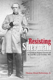 Resisting Sherman - A Confederate Surgeon's Journal and the Civil War in the Carolinas, 1865 ebook by Thomas Heard Robertson, Jr.