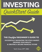 Investing QuickStart Guide - The Simplified Beginner's Guide to Successfully Navigating the Stock Market, Growing Your Wealth & Creating a Secure Financial Future ebook by Ted D. Snow, CFP®, MBA