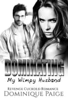 Dominating My Wimpy Husband - Revenge Cuckold Romance ebook by Dominique Paige