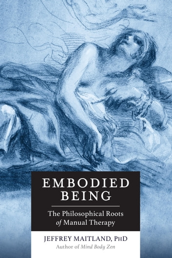 Embodied Being - The Philosophical Roots of Manual Therapy ebook by Jeffrey Maitland
