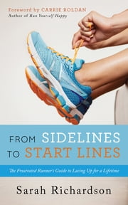 From Sidelines to Startlines - The Frustrated Runner's Guide to Lacing Up for a Lifetime ebook by Carrie Roldan, Sarah Richardson