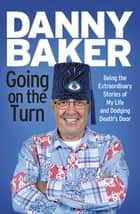 Going on the Turn - Being the Extraordinary Stories of My Life and Dodging Death's Door ebooks by Danny Baker