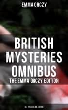 British Mysteries Omnibus - The Emma Orczy Edition (65+ Titles in One Edition) - The Emperor's Candlesticks, The Nest of the Sparrowhawk, Unravelled Knots, Skin o' My Tooth… ebook by Emma Orczy