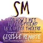 SM, or How I Met My Girlfriend in a Queer Theatre audiobook by Giselle Renarde