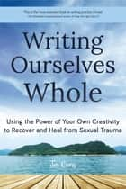 Writing Ourselves Whole - Using the Power of Your Own Creativity to Recover and Heal from Sexual Trauma ebook by