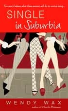 Single in Suburbia - A Novel ebook by Wendy Wax