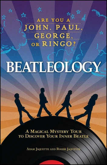 Beatleology - A Magical Mystery Tour to Discover Your Inner Beatle ebook by Adam Jaquette,Roger Jaquette