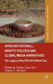 African Football, Identity Politics and Global Media Narratives - The Legacy of the FIFA 2010 World Cup ebook by Mr Tendai Chari,Dr Nhamo A. Mhiripiri