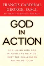 God in Action - How Faith in God Can Address the Challenges of the World eBook by Cardinal Francis George
