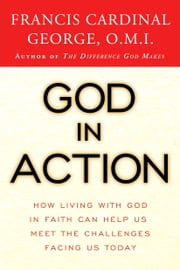 God in Action - How Faith in God Can Address the Challenges of the World ebook by Francis George