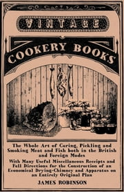 The Whole Art of Curing, Pickling and Smoking Meat and Fish both in the British and Foreign Modes - With Many Useful Miscellaneous Receipts and Full Directions for the Construction of an Economical Drying-Chimney and Apparatus on an Entirely Original ebook by James Robinson