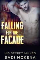 Falling for the Facade - His Secret Milked, #1 ebook by Sadi Mckena